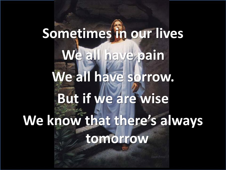 Sometimes in our lives We all have pain We all have sorrow