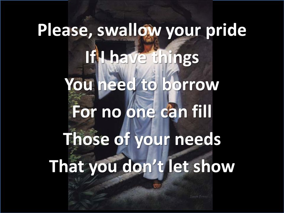 Please, swallow your pride If I have things You need to borrow For no one can fill Those of your needs That you don't let show