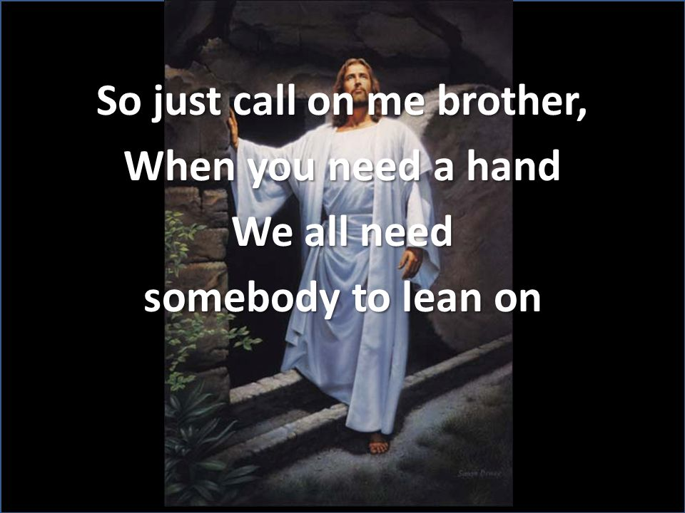 So just call on me brother, When you need a hand We all need somebody to lean on