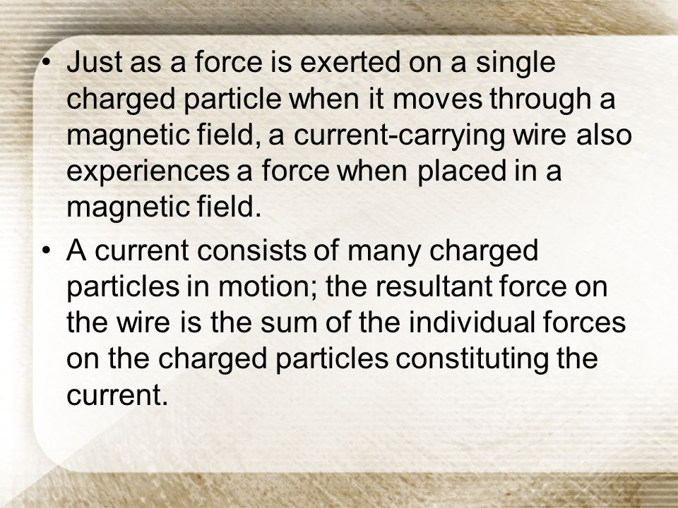 Just as a force is exerted on a single charged particle when it moves through a magnetic field, a current-carrying wire also experiences a force when placed in a magnetic field.