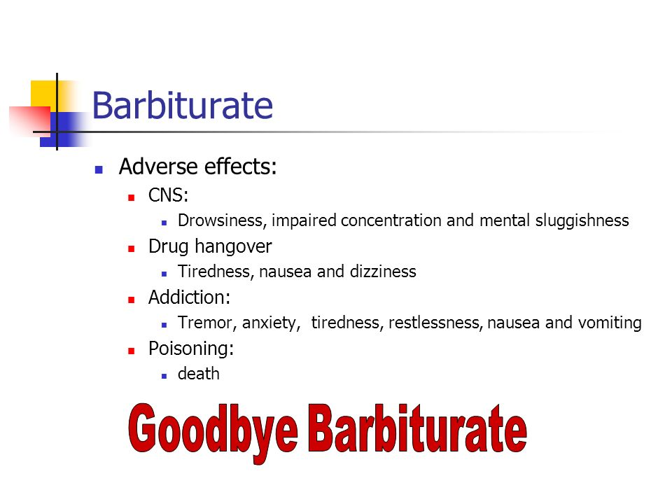 Barbiturate Adverse effects: CNS: Drug hangover Addiction: Poisoning: