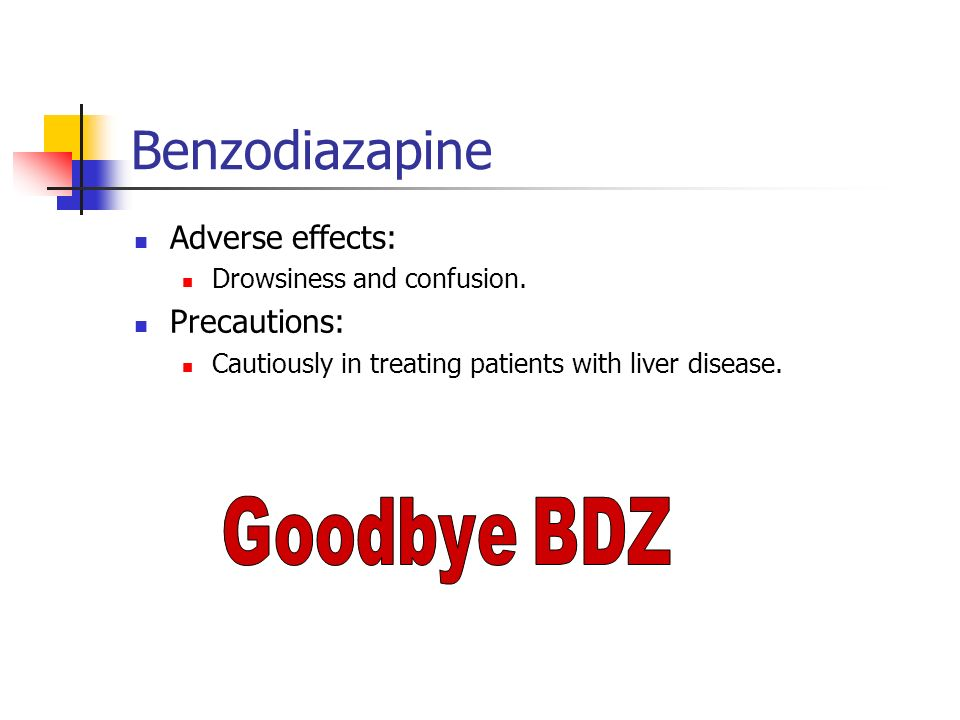 Benzodiazapine Adverse effects: Precautions: Drowsiness and confusion.