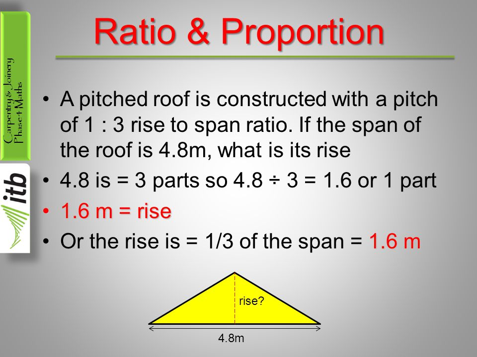 Ratio & Proportion A pitched roof is constructed with a pitch of 1 : 3 rise to span ratio. If the span of the roof is 4.8m, what is its rise.