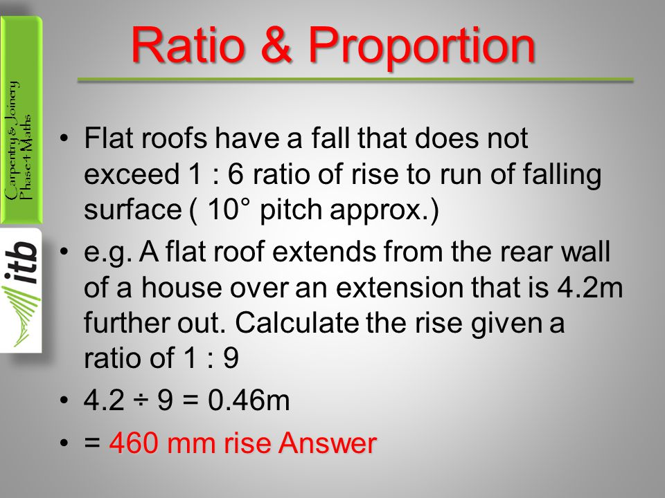 Ratio & Proportion Flat roofs have a fall that does not exceed 1 : 6 ratio of rise to run of falling surface ( 10° pitch approx.)