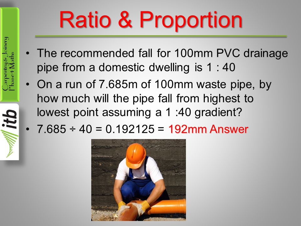 Ratio & Proportion The recommended fall for 100mm PVC drainage pipe from a domestic dwelling is 1 : 40.