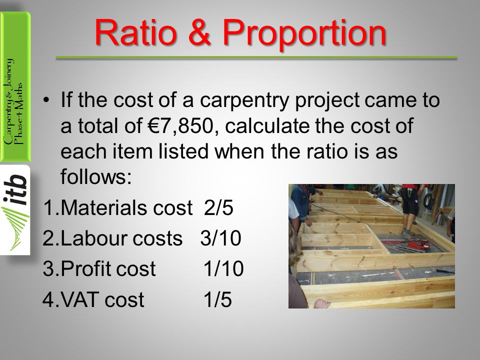 Ratio & Proportion If the cost of a carpentry project came to a total of €7,850, calculate the cost of each item listed when the ratio is as follows: