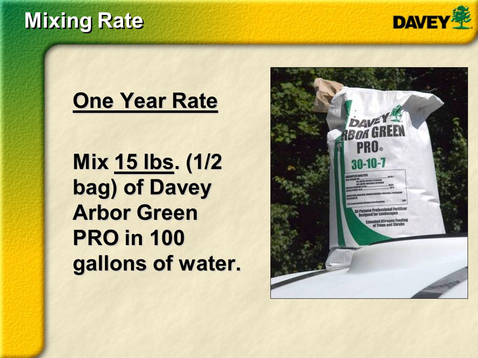 Mixing Rate One Year Rate Mix 15 lbs. (1/2 bag) of Davey Arbor Green PRO in 100 gallons of water.