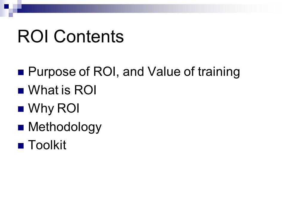 ROI Contents Purpose of ROI, and Value of training What is ROI Why ROI