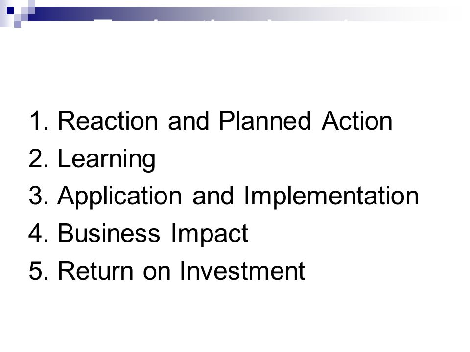 Evaluation Levels 1. Reaction and Planned Action 2. Learning