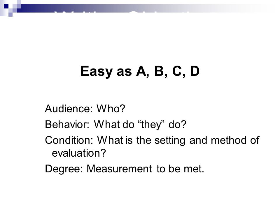 Writing Objectives Easy as A, B, C, D Audience: Who