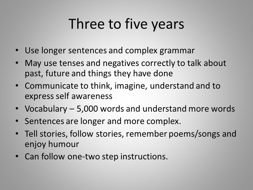 Three to five years Use longer sentences and complex grammar