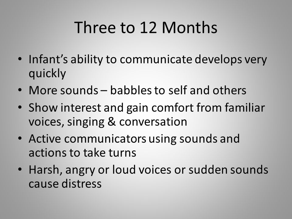 Three to 12 Months Infant's ability to communicate develops very quickly. More sounds – babbles to self and others.