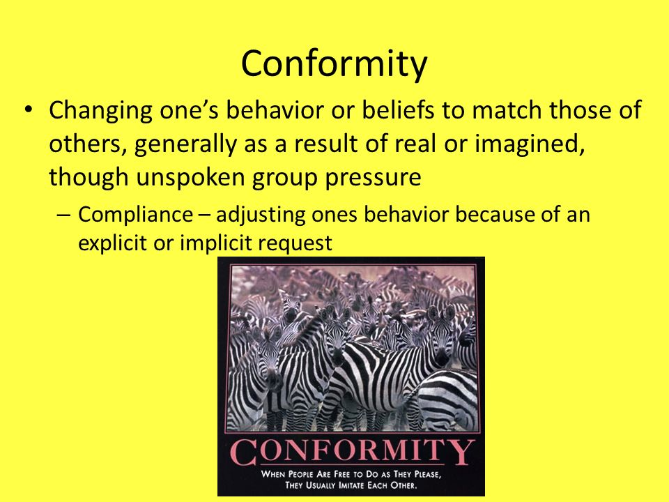 Conformity Changing one's behavior or beliefs to match those of others, generally as a result of real or imagined, though unspoken group pressure.