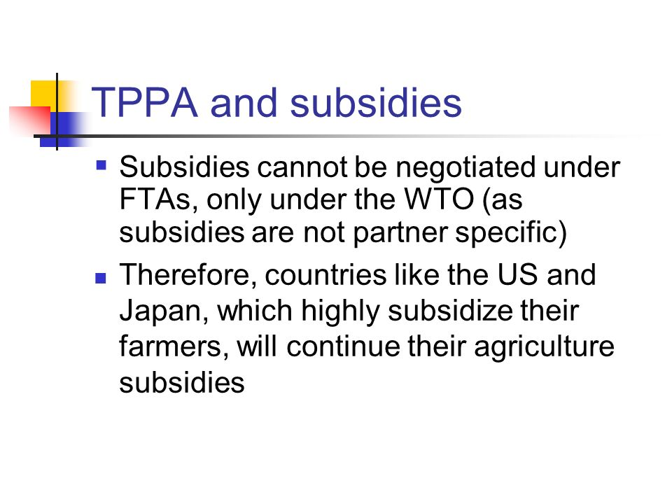 TPPA and subsidies Subsidies cannot be negotiated under FTAs, only under the WTO (as subsidies are not partner specific)