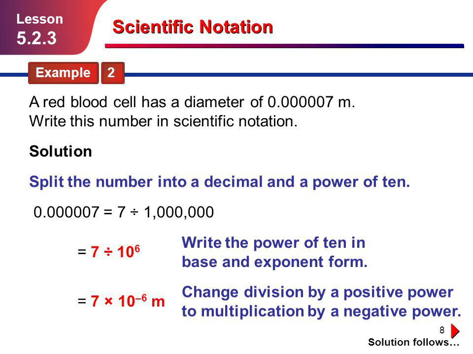 Lesson 5.2.3. Scientific Notation. Example 2. A red blood cell has a diameter of 0.000007 m. Write this number in scientific notation.