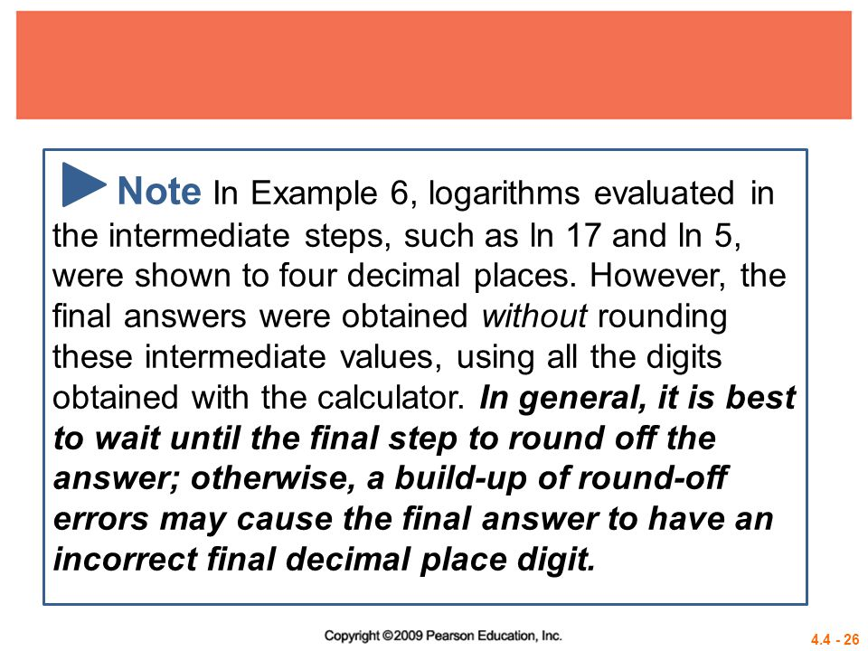 Note In Example 6, logarithms evaluated in the intermediate steps, such as ln 17 and ln 5, were shown to four decimal places. However, the final answers were obtained without rounding these intermediate values, using all the digits obtained with the calculator. In general, it is best to wait until the final step to round off the answer; otherwise, a build-up of round-off