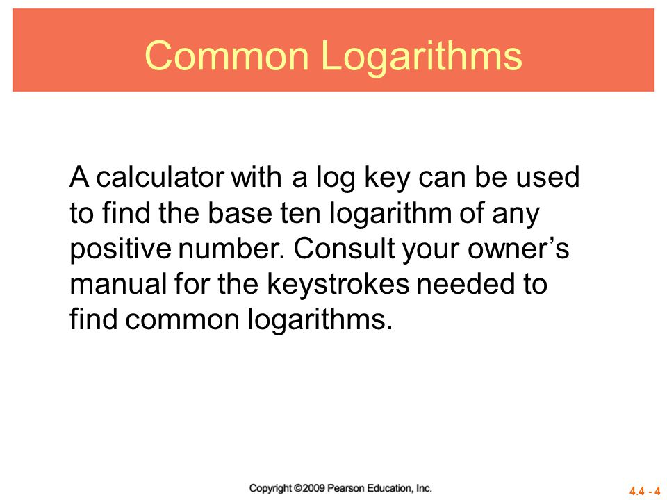 Common Logarithms A calculator with a log key can be used to find the base ten logarithm of any.