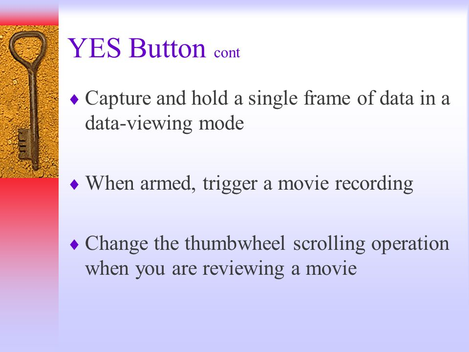 YES Button cont Capture and hold a single frame of data in a data-viewing mode. When armed, trigger a movie recording.