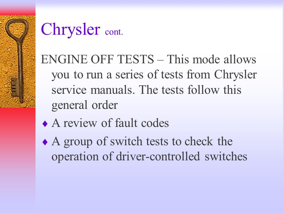 Chrysler cont. ENGINE OFF TESTS – This mode allows you to run a series of tests from Chrysler service manuals. The tests follow this general order.