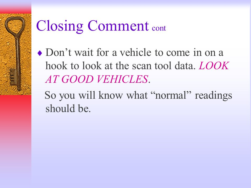 Closing Comment cont Don't wait for a vehicle to come in on a hook to look at the scan tool data. LOOK AT GOOD VEHICLES.