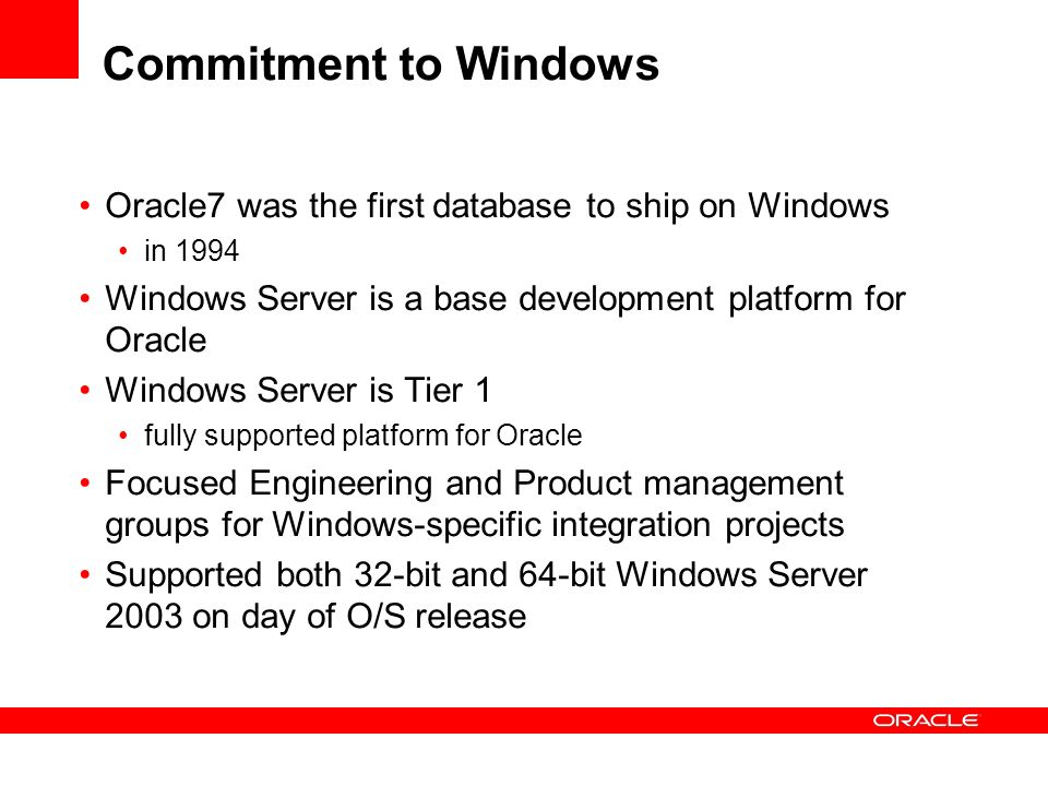Commitment to Windows Oracle7 was the first database to ship on Windows. in 1994. Windows Server is a base development platform for Oracle.