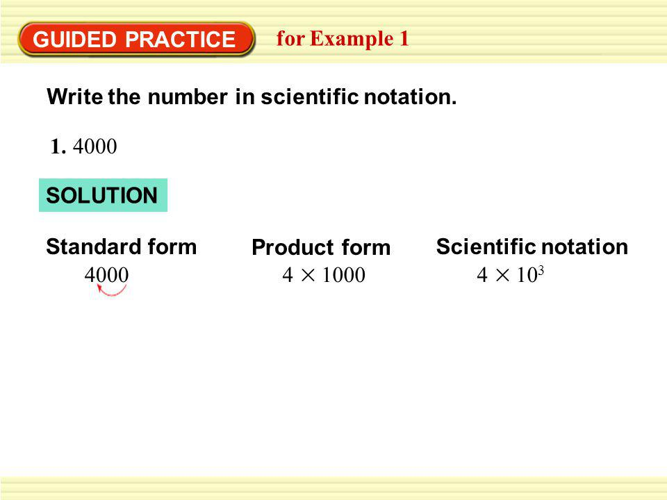 GUIDED PRACTICE for Example 1. Write the number in scientific notation. 1. 4000. SOLUTION. Standard form.