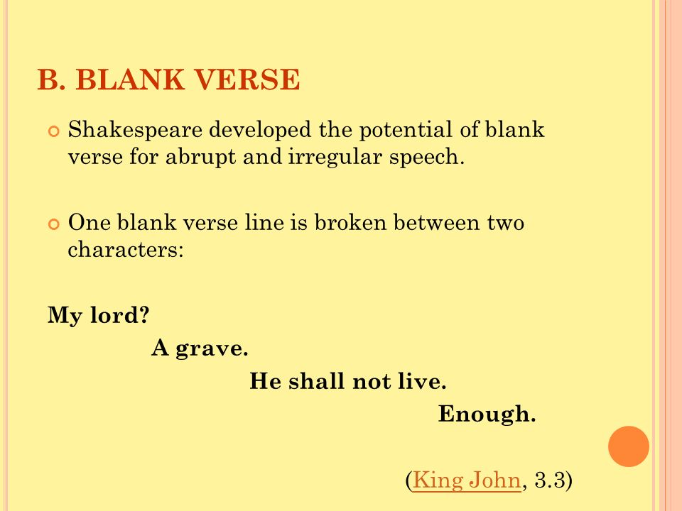 B. BLANK VERSE Shakespeare developed the potential of blank verse for abrupt and irregular speech.