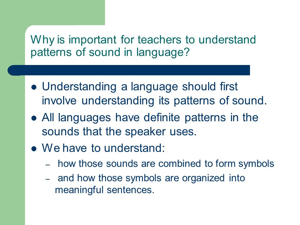 Why is important for teachers to understand patterns of sound in language