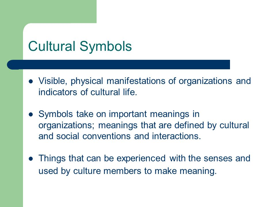 Cultural Symbols Visible, physical manifestations of organizations and indicators of cultural life.