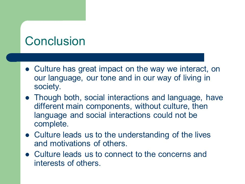 Conclusion Culture has great impact on the way we interact, on our language, our tone and in our way of living in society.