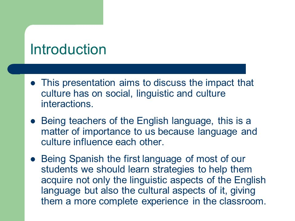 Introduction This presentation aims to discuss the impact that culture has on social, linguistic and culture interactions.