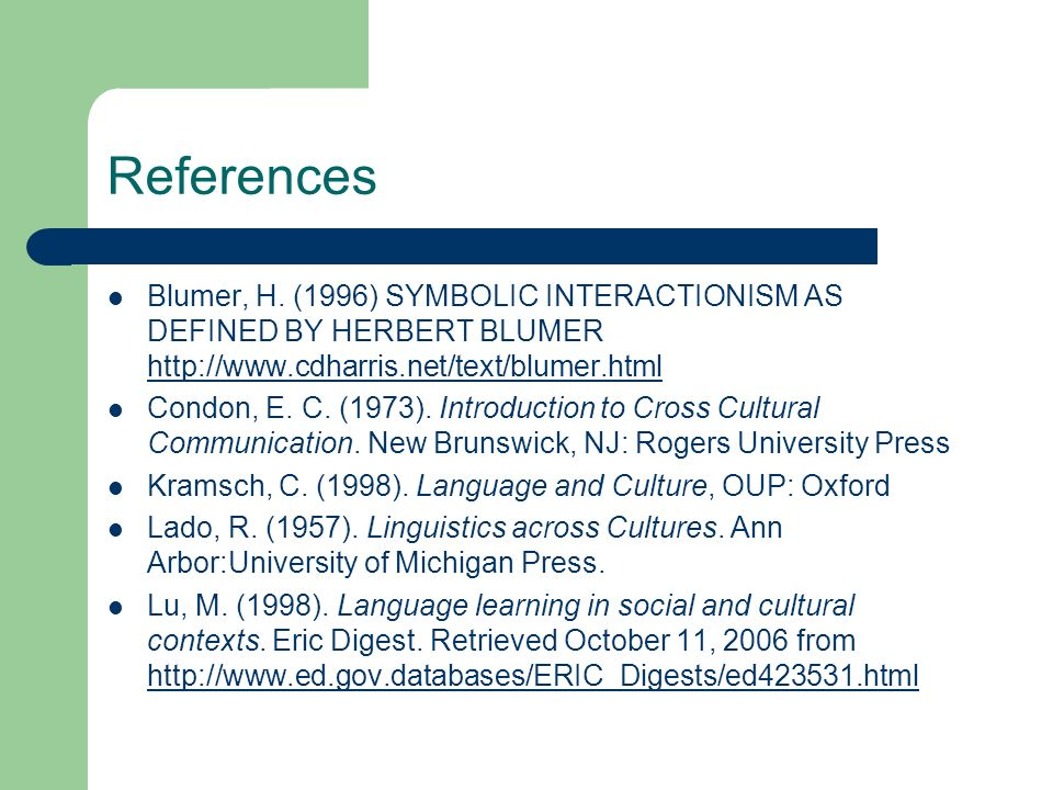 References Blumer, H. (1996) SYMBOLIC INTERACTIONISM AS DEFINED BY HERBERT BLUMER http://www.cdharris.net/text/blumer.html.