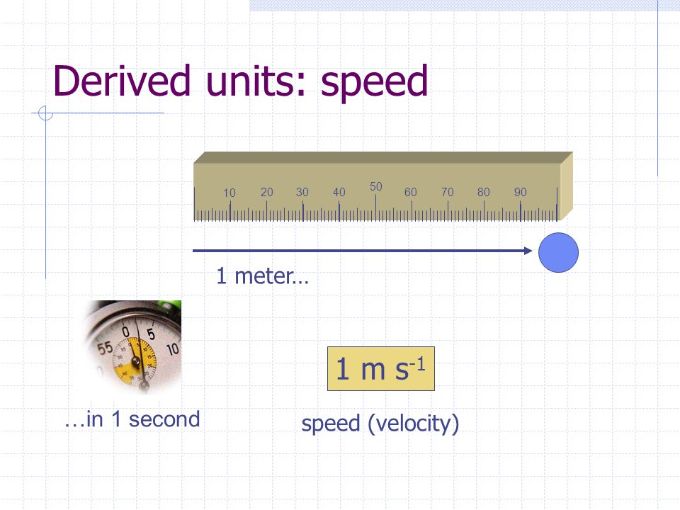 Derived units: speed 1 m s-1 1 meter… …in 1 second speed (velocity) 10