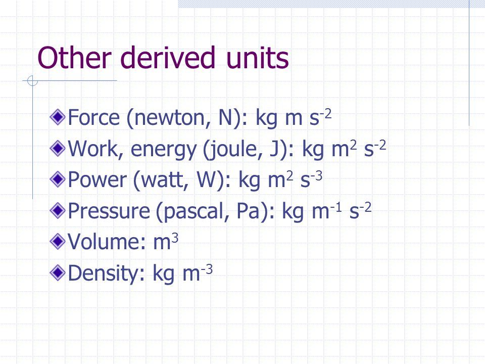 Other derived units Force (newton, N): kg m s-2