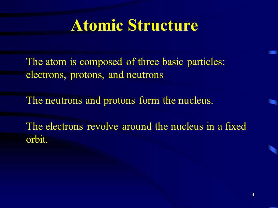 Atomic Structure The atom is composed of three basic particles: electrons, protons, and neutrons. The neutrons and protons form the nucleus.