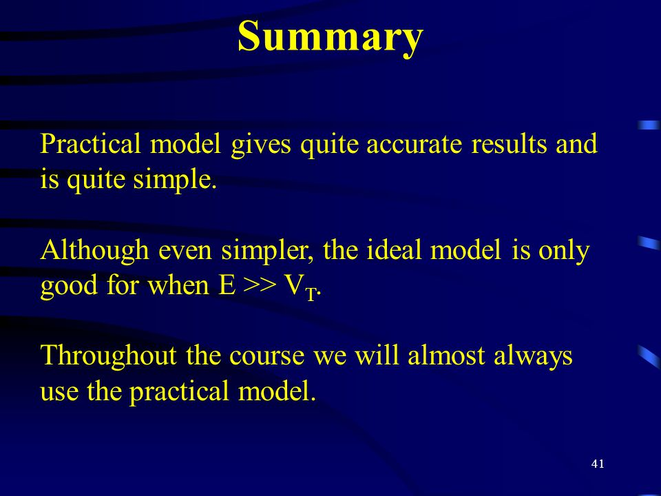 Summary Practical model gives quite accurate results and is quite simple. Although even simpler, the ideal model is only good for when E >> VT.