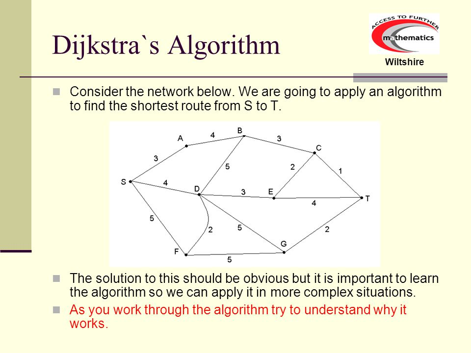 Dijkstra`s Algorithm Consider the network below. We are going to apply an algorithm to find the shortest route from S to T.