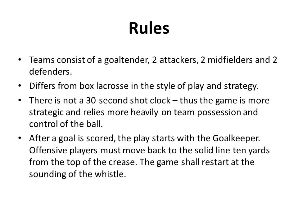 Rules Teams consist of a goaltender, 2 attackers, 2 midfielders and 2 defenders. Differs from box lacrosse in the style of play and strategy.