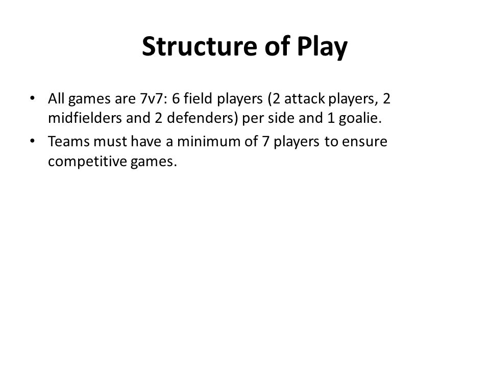 Structure of Play All games are 7v7: 6 field players (2 attack players, 2 midfielders and 2 defenders) per side and 1 goalie.