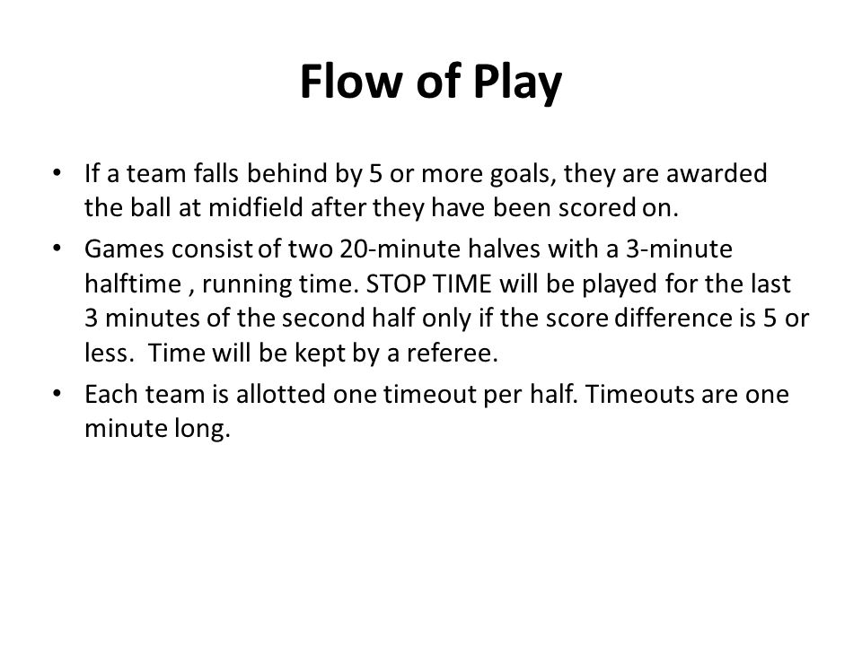 Flow of Play If a team falls behind by 5 or more goals, they are awarded the ball at midfield after they have been scored on.