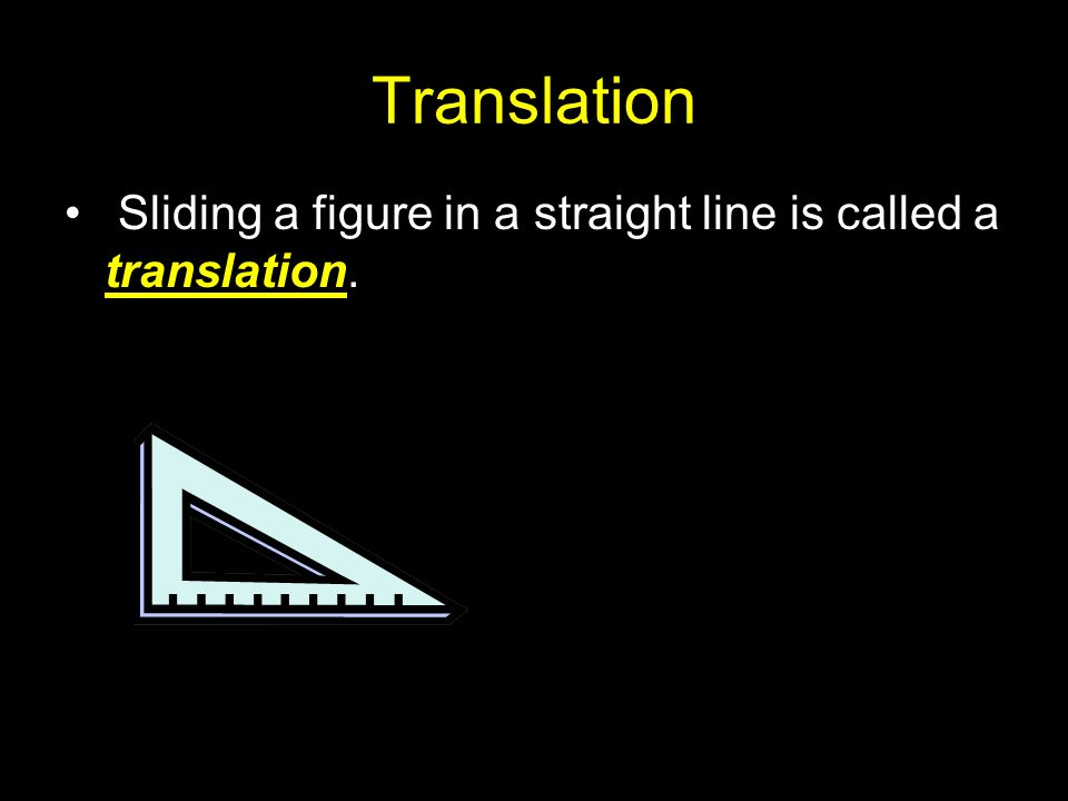 Translation Sliding a figure in a straight line is called a translation.