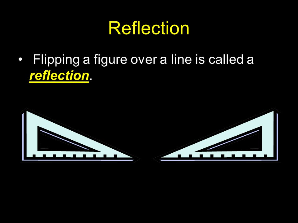 Reflection Flipping a figure over a line is called a reflection.