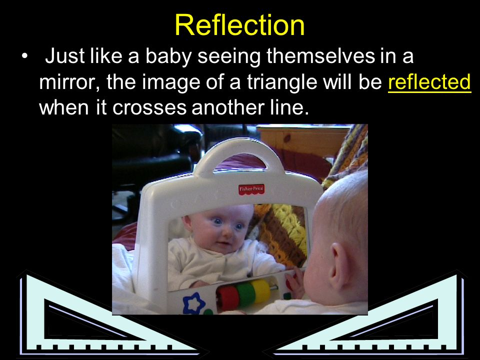 ReflectionJust like a baby seeing themselves in a mirror, the image of a triangle will be reflected when it crosses another line.