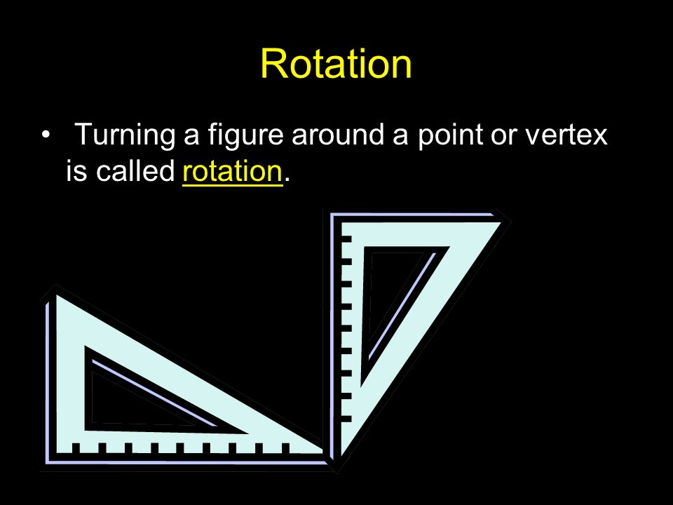 Rotation Turning a figure around a point or vertex is called rotation.