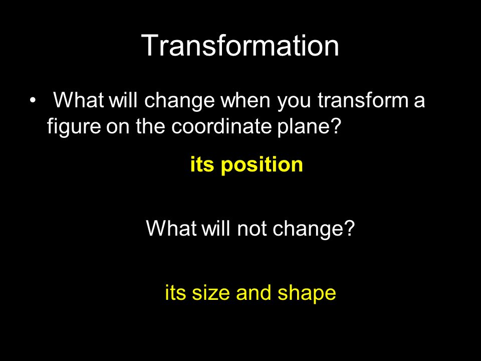 Transformation What will change when you transform a figure on the coordinate plane its position.