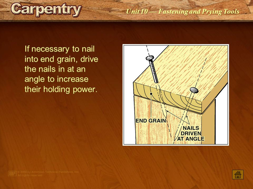 If necessary to nail into end grain, drive the nails in at an angle to increase their holding power.