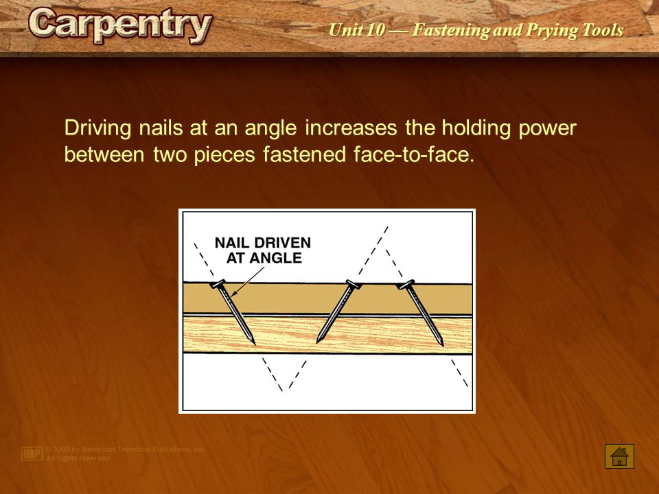 Driving nails at an angle increases the holding power between two pieces fastened face-to-face.