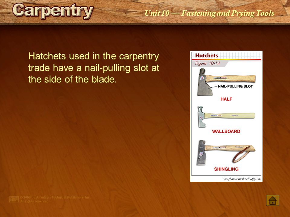 Hatchets used in the carpentry trade have a nail-pulling slot at the side of the blade.