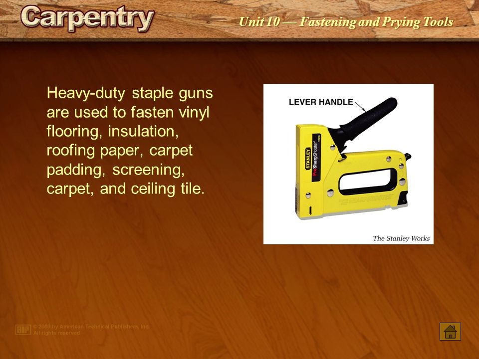 Heavy-duty staple guns are used to fasten vinyl flooring, insulation, roofing paper, carpet padding, screening, carpet, and ceiling tile.