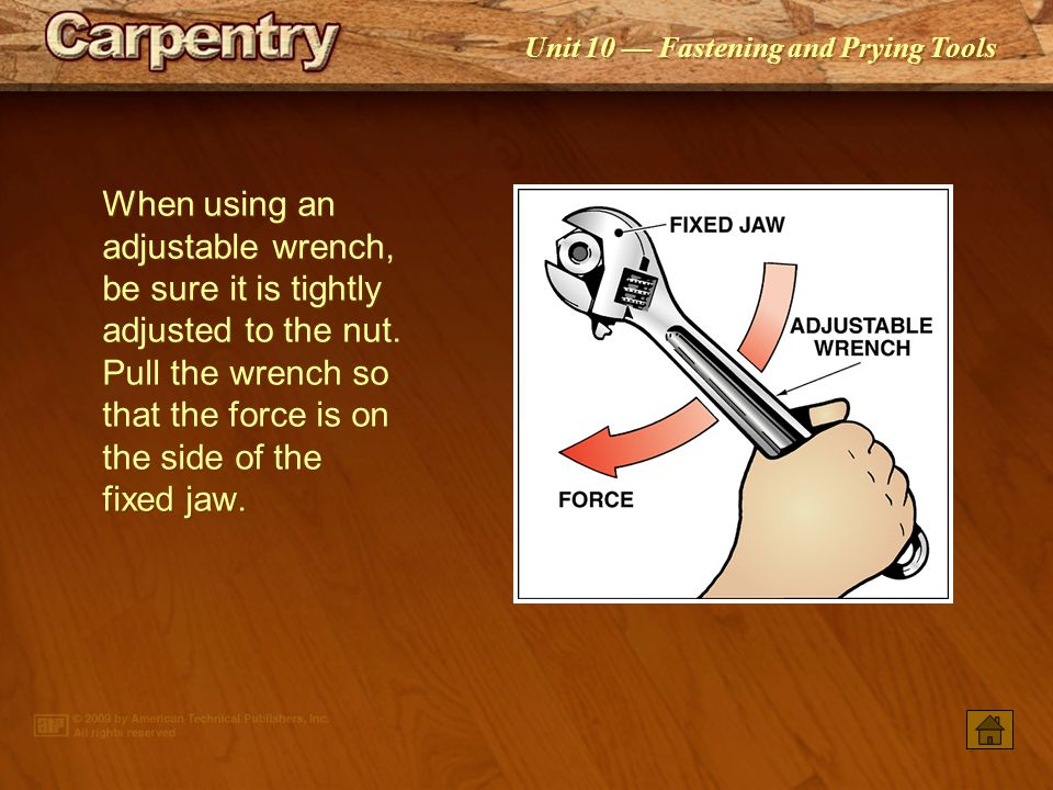 When using an adjustable wrench, be sure it is tightly adjusted to the nut. Pull the wrench so that the force is on the side of the fixed jaw.